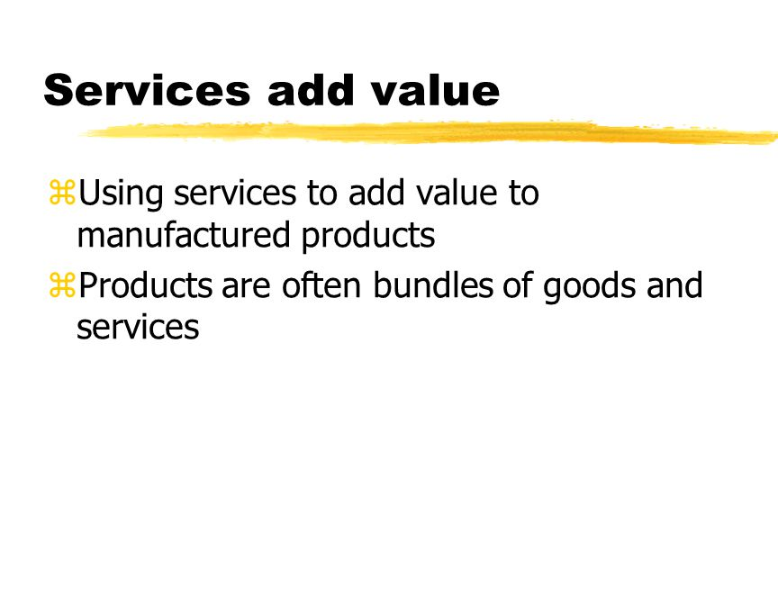 Services add value zUsing services to add value to manufactured products zProducts are often bundles of goods and services