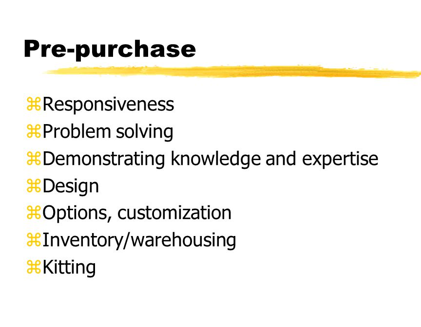 Pre-purchase zResponsiveness zProblem solving zDemonstrating knowledge and expertise zDesign zOptions, customization zInventory/warehousing zKitting