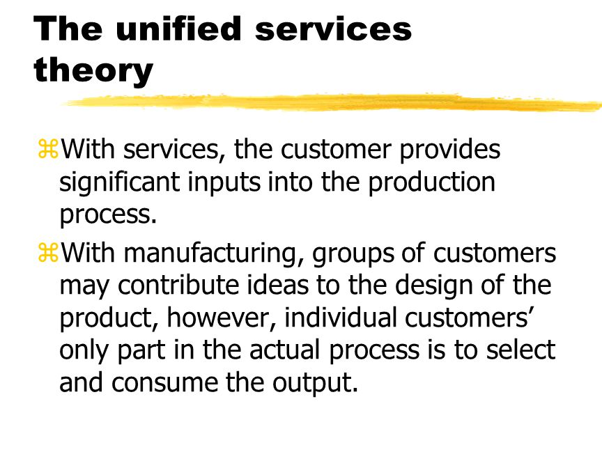 The unified services theory zWith services, the customer provides significant inputs into the production process.