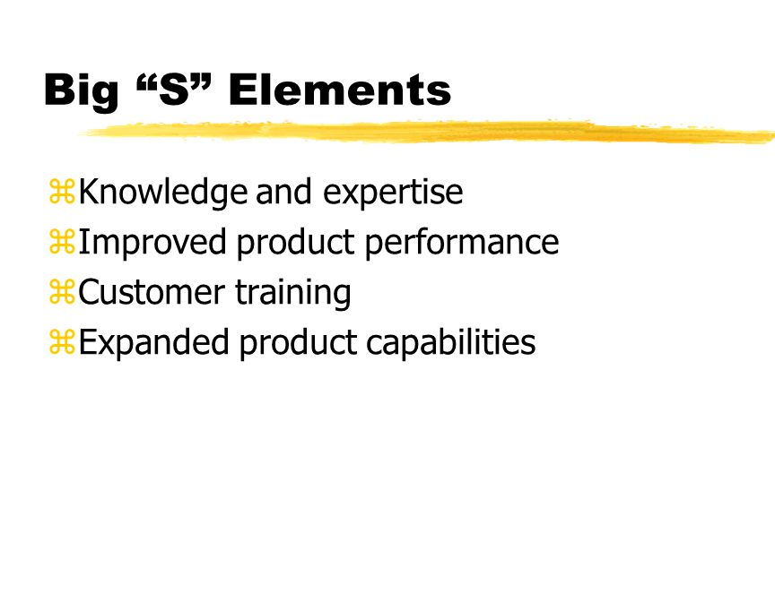 Big S Elements zKnowledge and expertise zImproved product performance zCustomer training zExpanded product capabilities