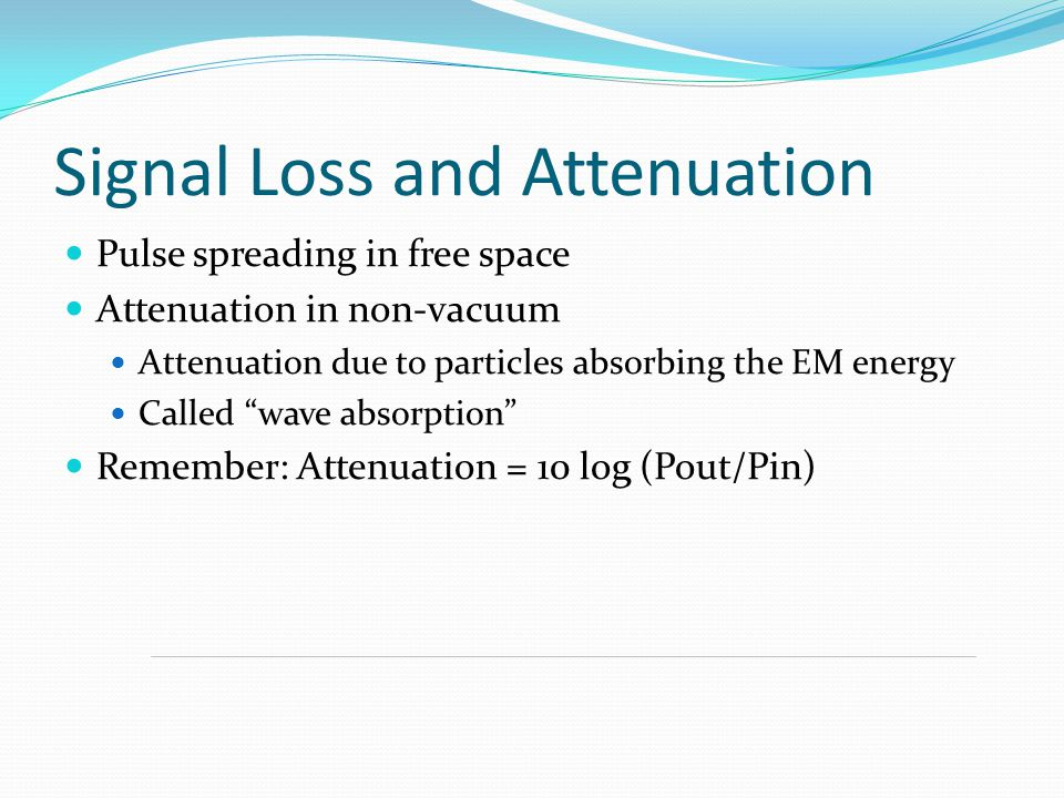 """Signal Loss and Attenuation Pulse spreading in free space Attenuation in non-vacuum Attenuation due to particles absorbing the EM energy Called """"wave"""