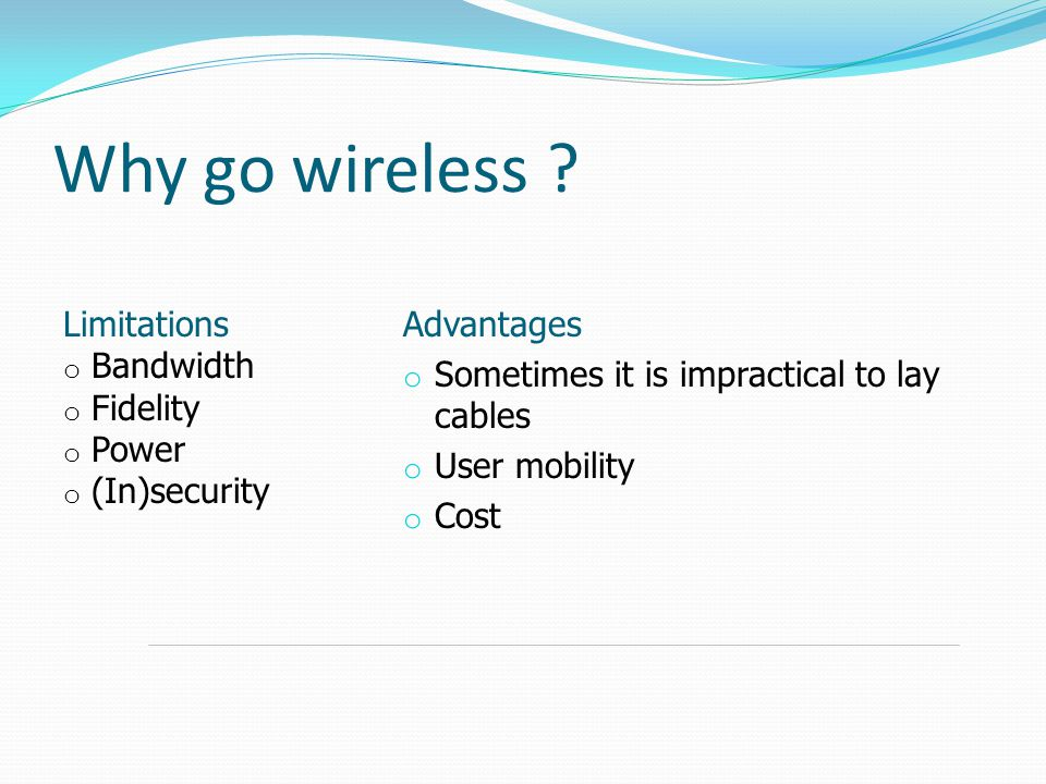 Why go wireless ? Advantages o Sometimes it is impractical to lay cables o User mobility o Cost Limitations o Bandwidth o Fidelity o Power o (In)secur