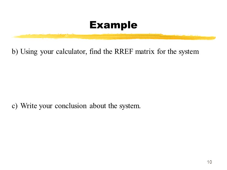 10 Example b)Using your calculator, find the RREF matrix for the system c)Write your conclusion about the system.