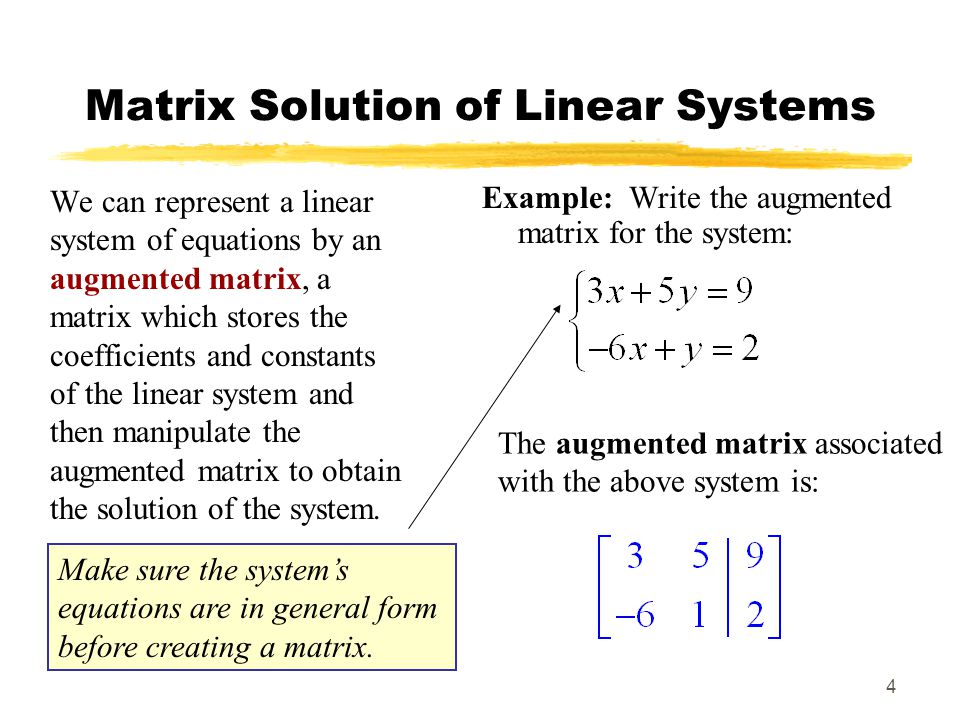 4 Matrix Solution of Linear Systems We can represent a linear system of equations by an augmented matrix, a matrix which stores the coefficients and constants of the linear system and then manipulate the augmented matrix to obtain the solution of the system.