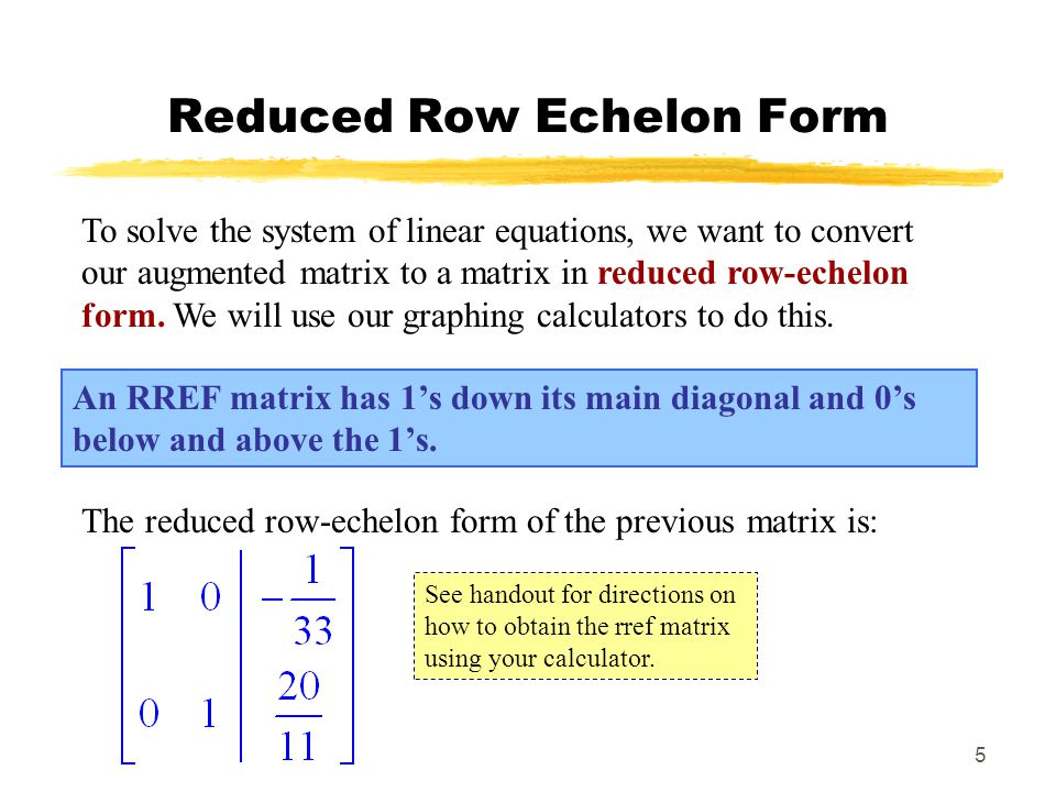 5 Reduced Row Echelon Form An RREF matrix has 1's down its main diagonal and 0's below and above the 1's.