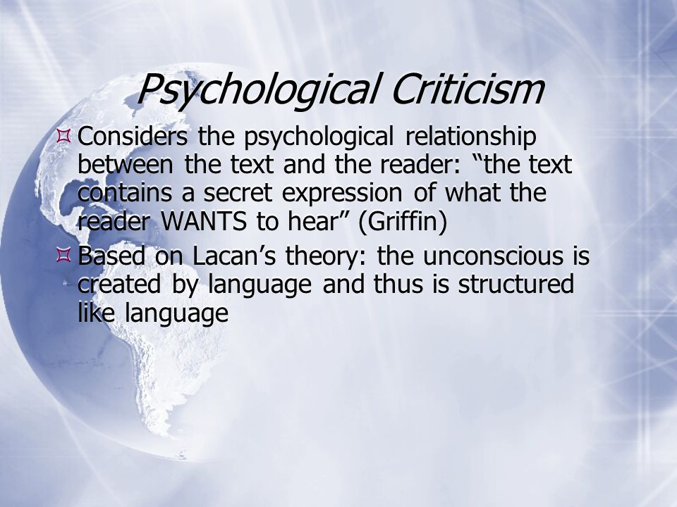 Psychological Criticism  Based on Freud's theory of the unconscious  The unconscious is expressed through symbol and dream  The conscious mind represses unconscious drives  Literature is a form of dream which reveals the author's subconscious inner life  Psychoanalytic principles can reveal inner lives of fictional characters  Psychologically based literary techniques: stream of consciousness  Based on Freud's theory of the unconscious  The unconscious is expressed through symbol and dream  The conscious mind represses unconscious drives  Literature is a form of dream which reveals the author's subconscious inner life  Psychoanalytic principles can reveal inner lives of fictional characters  Psychologically based literary techniques: stream of consciousness