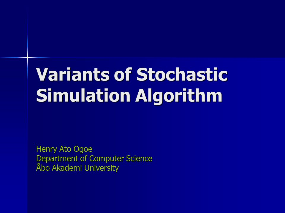 Variants of Stochastic Simulation Algorithm Henry Ato Ogoe Department of Computer Science Åbo Akademi University