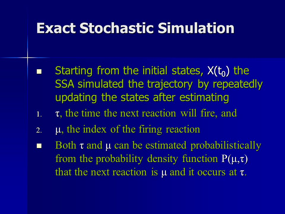 Exact Stochastic Simulation Starting from the initial states, X(t 0 ) the SSA simulated the trajectory by repeatedly updating the states after estimat