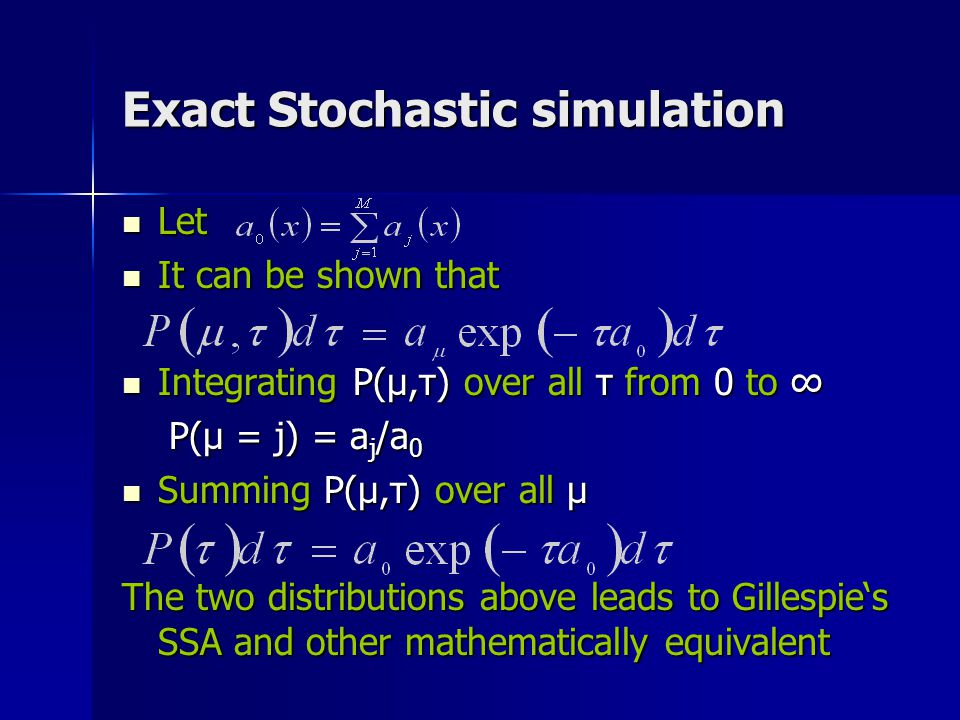 Exact Stochastic simulation Let Let It can be shown that It can be shown that Integrating P(μ,τ) over all τ from 0 to ∞ Integrating P(μ,τ) over all τ from 0 to ∞ P(μ = j) = a j /a 0 P(μ = j) = a j /a 0 Summing P(μ,τ) over all μ Summing P(μ,τ) over all μ The two distributions above leads to Gillespie's SSA and other mathematically equivalent