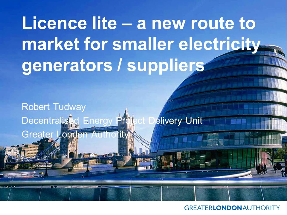 Licence lite – a new route to market for smaller electricity generators / suppliers Robert Tudway Decentralised Energy Project Delivery Unit Greater London Authority