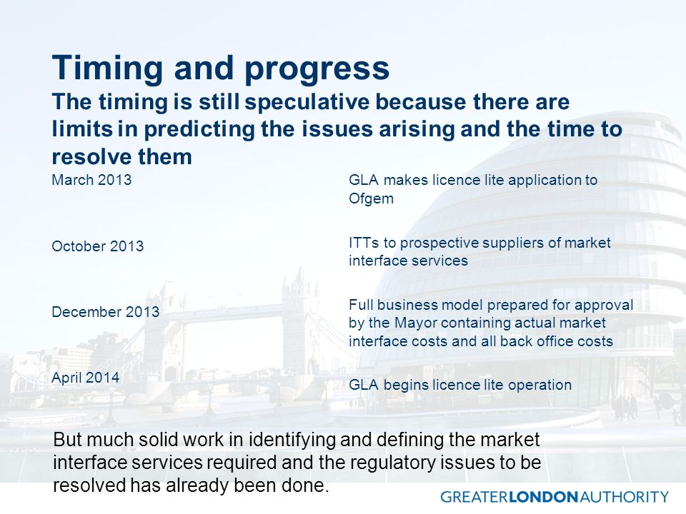 Timing and progress The timing is still speculative because there are limits in predicting the issues arising and the time to resolve them March 2013 October 2013 December 2013 April 2014 GLA makes licence lite application to Ofgem ITTs to prospective suppliers of market interface services Full business model prepared for approval by the Mayor containing actual market interface costs and all back office costs GLA begins licence lite operation But much solid work in identifying and defining the market interface services required and the regulatory issues to be resolved has already been done.