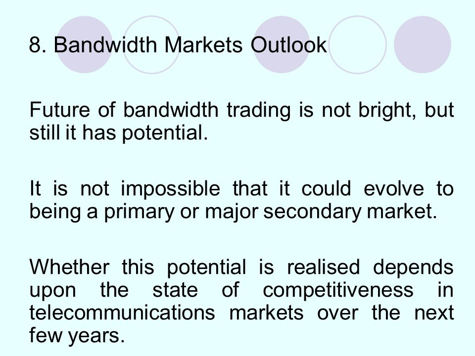 8. Bandwidth Markets Outlook Future of bandwidth trading is not bright, but still it has potential.
