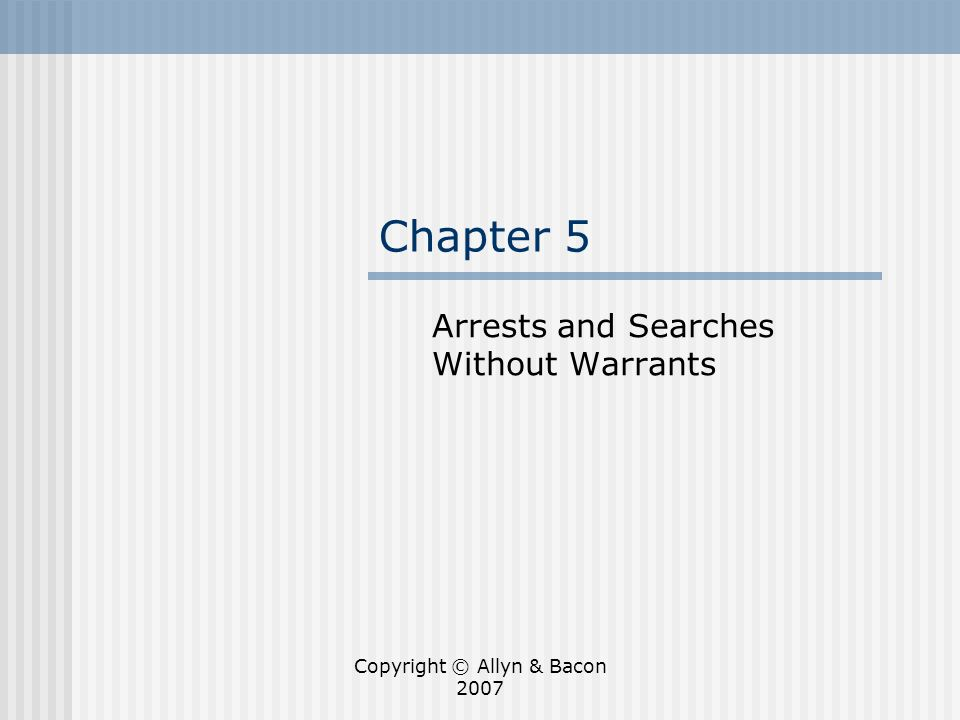 Copyright © Allyn & Bacon 2007 Introduction: Moving beyond the Warrant Requirement The Fourth Amendment would be easy to understand without exceptions to the warrant requirement This chapter focuses on exceptions to the warrant requirement based on probable cause