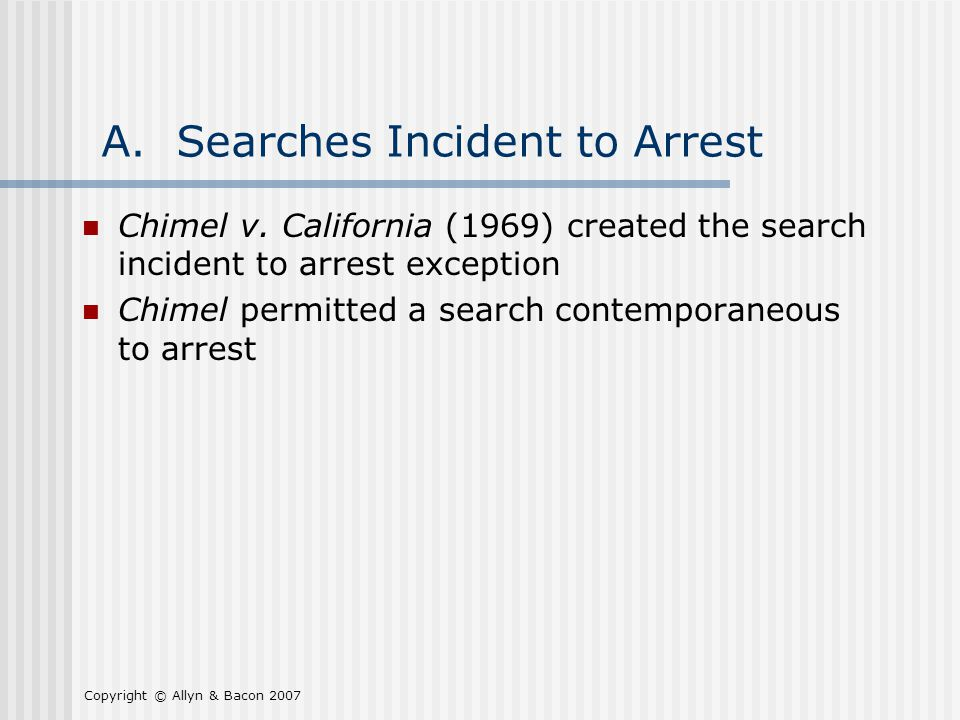 Copyright © Allyn & Bacon 2007 A. Searches Incident to Arrest Chimel v.