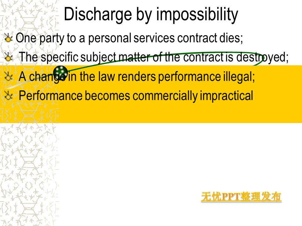 Discharge by impossibility One party to a personal services contract dies; The specific subject matter of the contract is destroyed; A change in the law renders performance illegal; Performance becomes commercially impractical