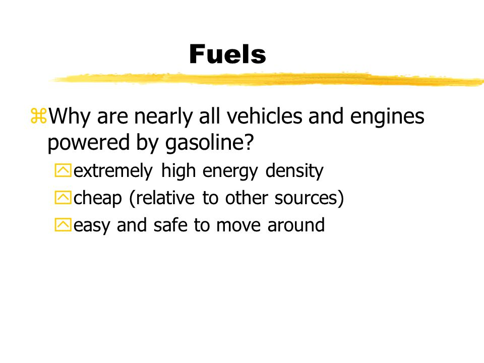 Fuels zWhy are nearly all vehicles and engines powered by gasoline.
