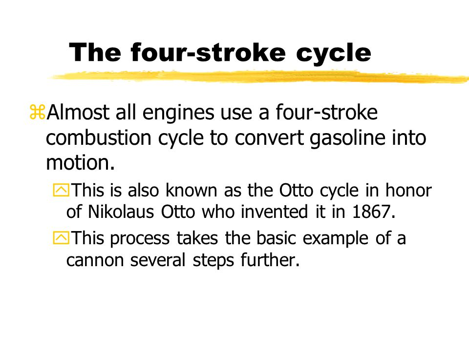 The four-stroke cycle zAlmost all engines use a four-stroke combustion cycle to convert gasoline into motion.