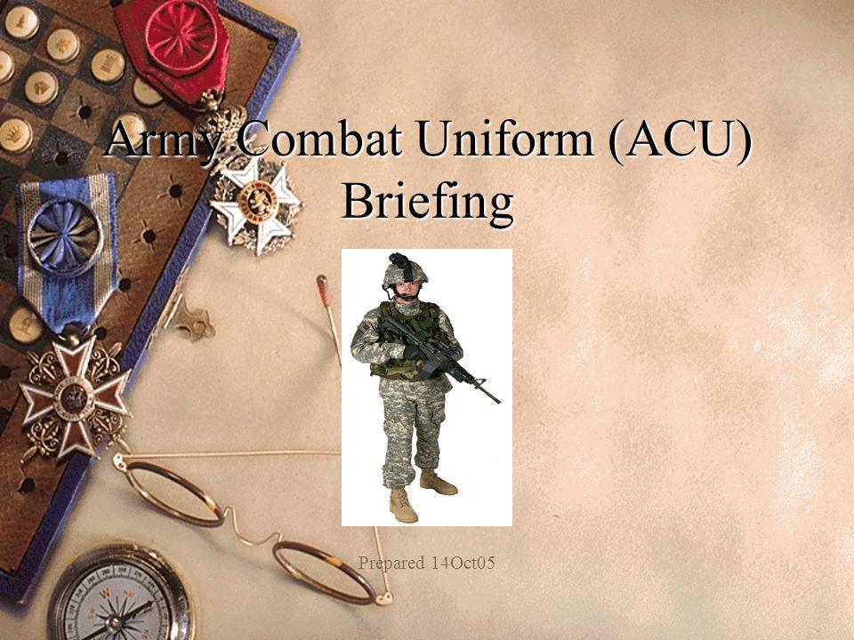 Army Combat Uniform (ACU) Briefing Prepared 14Oct05