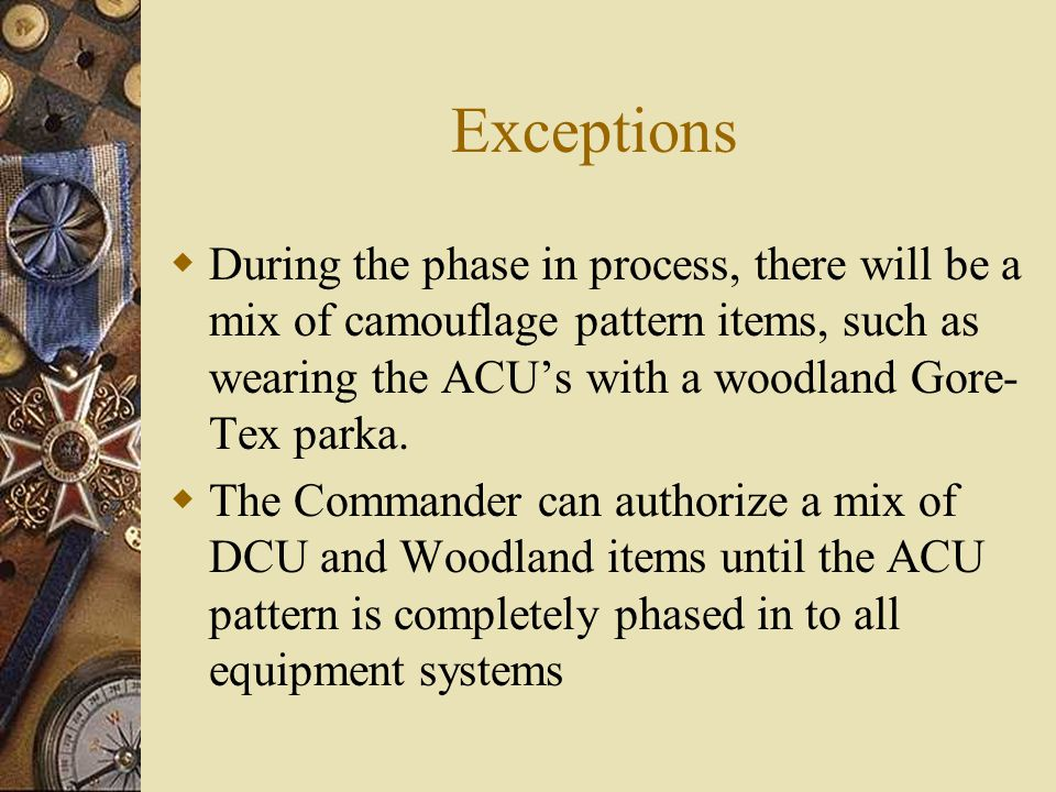 Exceptions  During the phase in process, there will be a mix of camouflage pattern items, such as wearing the ACU's with a woodland Gore- Tex parka.
