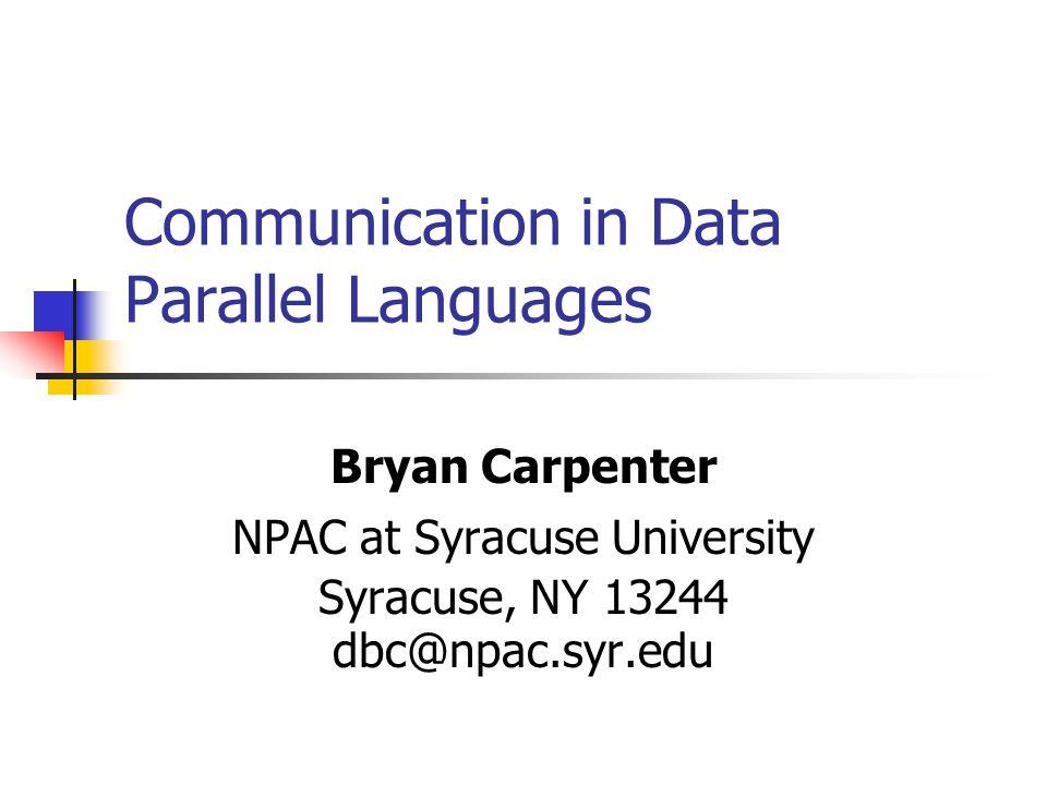 Communication in Data Parallel Languages Bryan Carpenter NPAC at Syracuse University Syracuse, NY 13244 dbc@npac.syr.edu