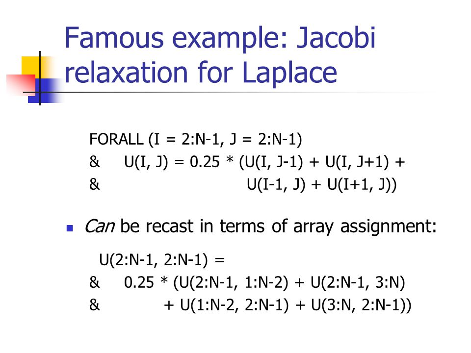 Famous example: Jacobi relaxation for Laplace FORALL (I = 2:N-1, J = 2:N-1) & U(I, J) = 0.25 * (U(I, J-1) + U(I, J+1) + & U(I-1, J) + U(I+1, J)) Can b