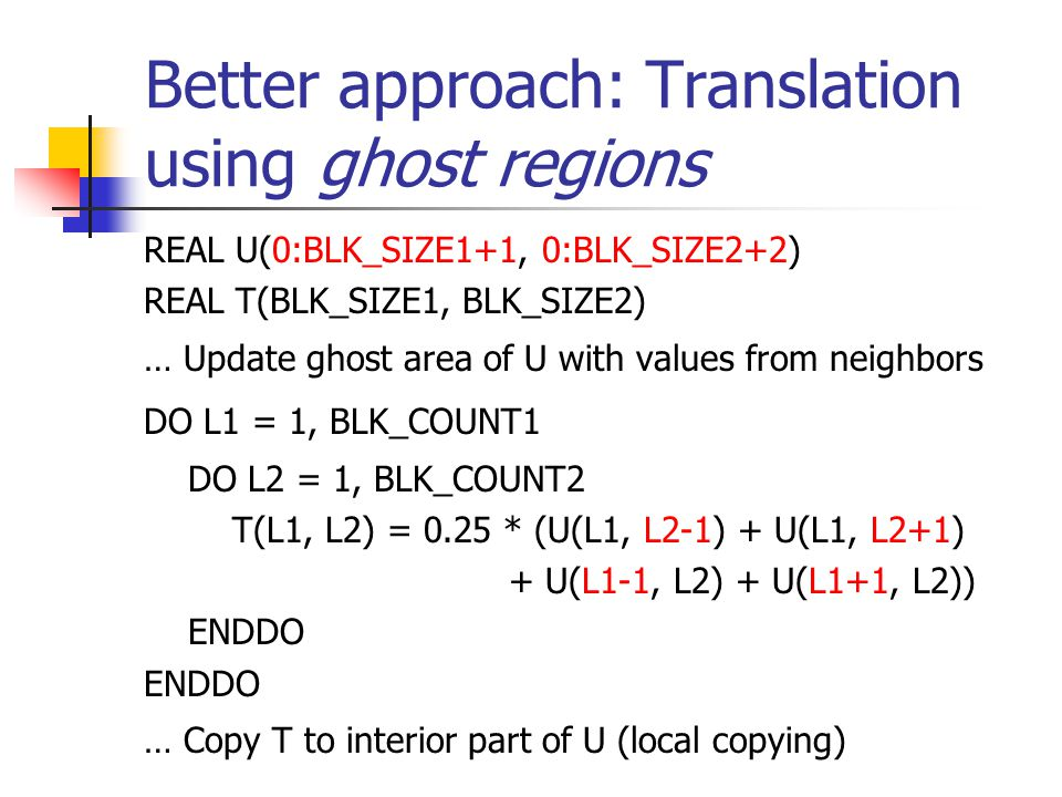 Better approach: Translation using ghost regions REAL U(0:BLK_SIZE1+1, 0:BLK_SIZE2+2) REAL T(BLK_SIZE1, BLK_SIZE2) … Update ghost area of U with values from neighbors DO L1 = 1, BLK_COUNT1 DO L2 = 1, BLK_COUNT2 T(L1, L2) = 0.25 * (U(L1, L2-1) + U(L1, L2+1) + U(L1-1, L2) + U(L1+1, L2)) ENDDO … Copy T to interior part of U (local copying)