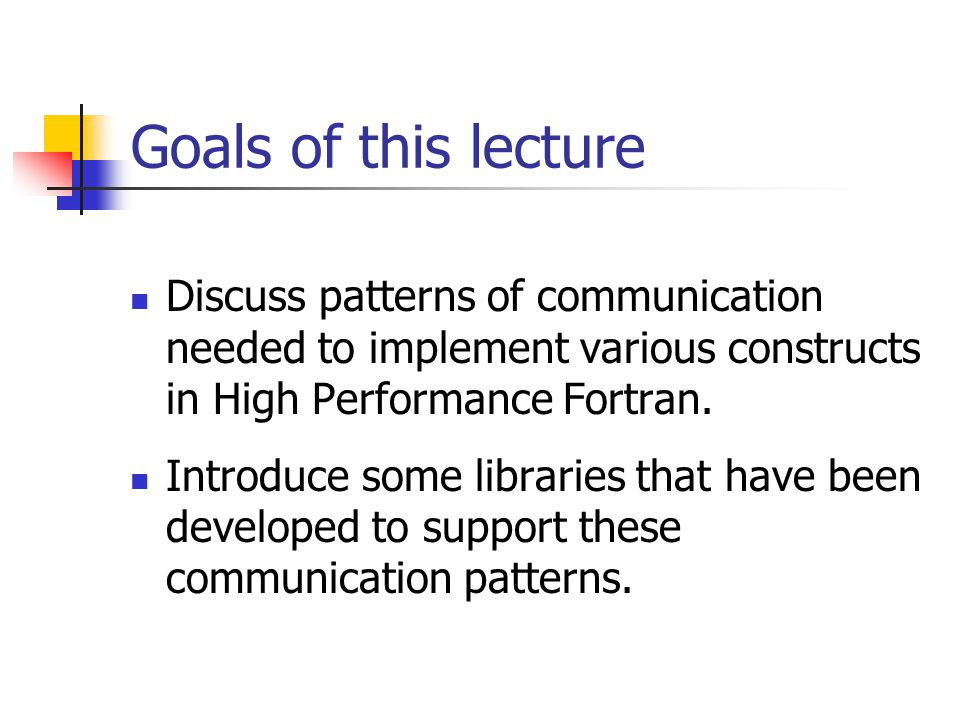 Goals of this lecture Discuss patterns of communication needed to implement various constructs in High Performance Fortran.