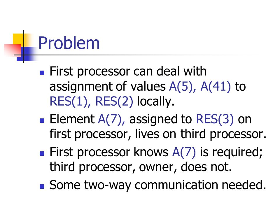 Problem First processor can deal with assignment of values A(5), A(41) to RES(1), RES(2) locally.