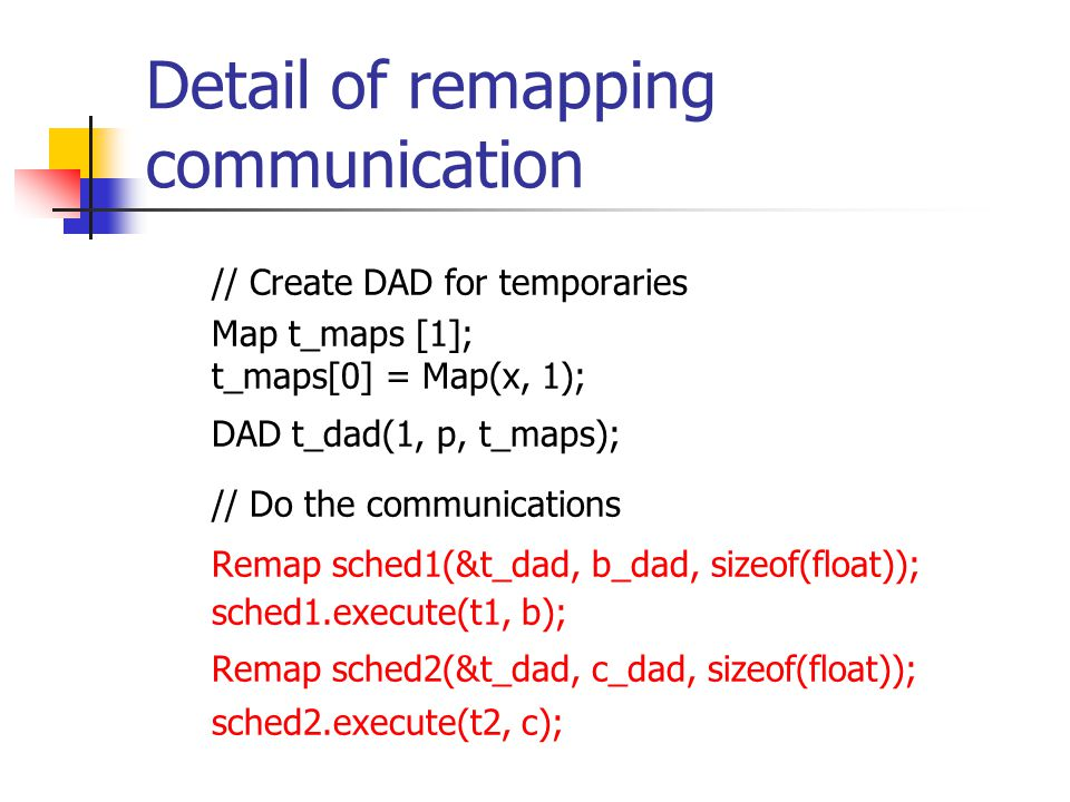 Detail of remapping communication // Create DAD for temporaries Map t_maps [1]; t_maps[0] = Map(x, 1); DAD t_dad(1, p, t_maps); // Do the communications Remap sched1(&t_dad, b_dad, sizeof(float)); sched1.execute(t1, b); Remap sched2(&t_dad, c_dad, sizeof(float)); sched2.execute(t2, c);