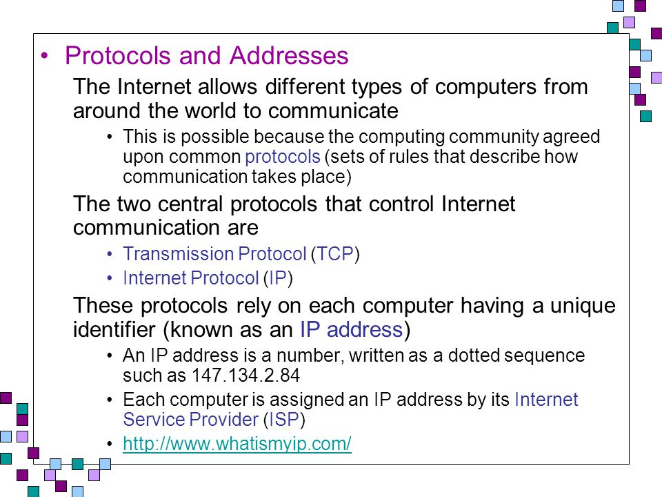 Protocols and Addresses The Internet allows different types of computers from around the world to communicate This is possible because the computing community agreed upon common protocols (sets of rules that describe how communication takes place) The two central protocols that control Internet communication are Transmission Protocol (TCP) Internet Protocol (IP) These protocols rely on each computer having a unique identifier (known as an IP address) An IP address is a number, written as a dotted sequence such as 147.134.2.84 Each computer is assigned an IP address by its Internet Service Provider (ISP) http://www.whatismyip.com/