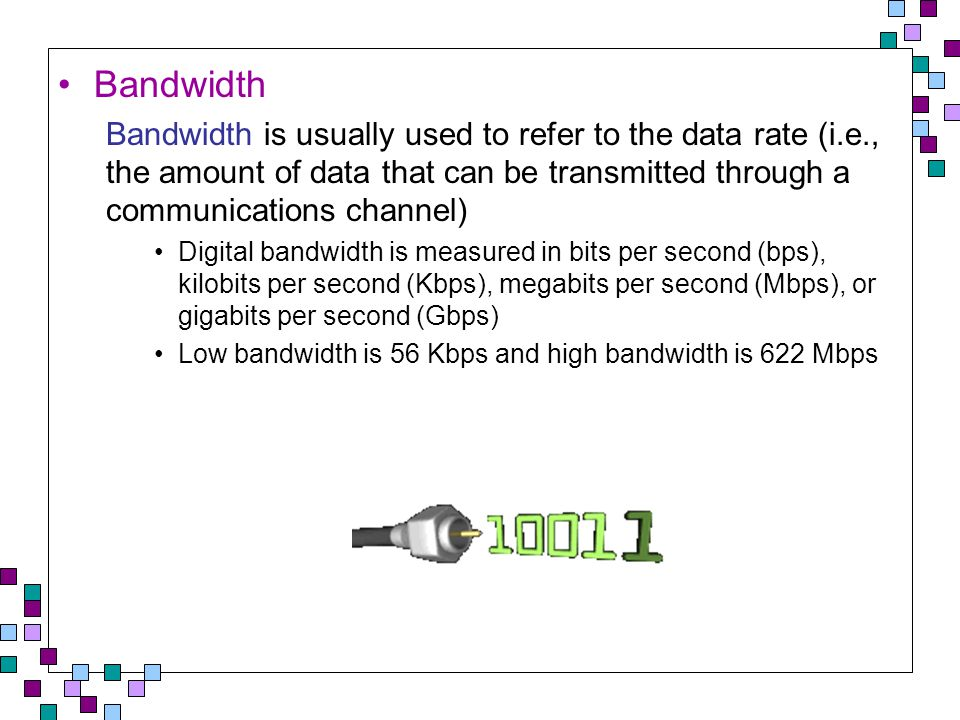 Bandwidth Bandwidth is usually used to refer to the data rate (i.e., the amount of data that can be transmitted through a communications channel) Digital bandwidth is measured in bits per second (bps), kilobits per second (Kbps), megabits per second (Mbps), or gigabits per second (Gbps) Low bandwidth is 56 Kbps and high bandwidth is 622 Mbps