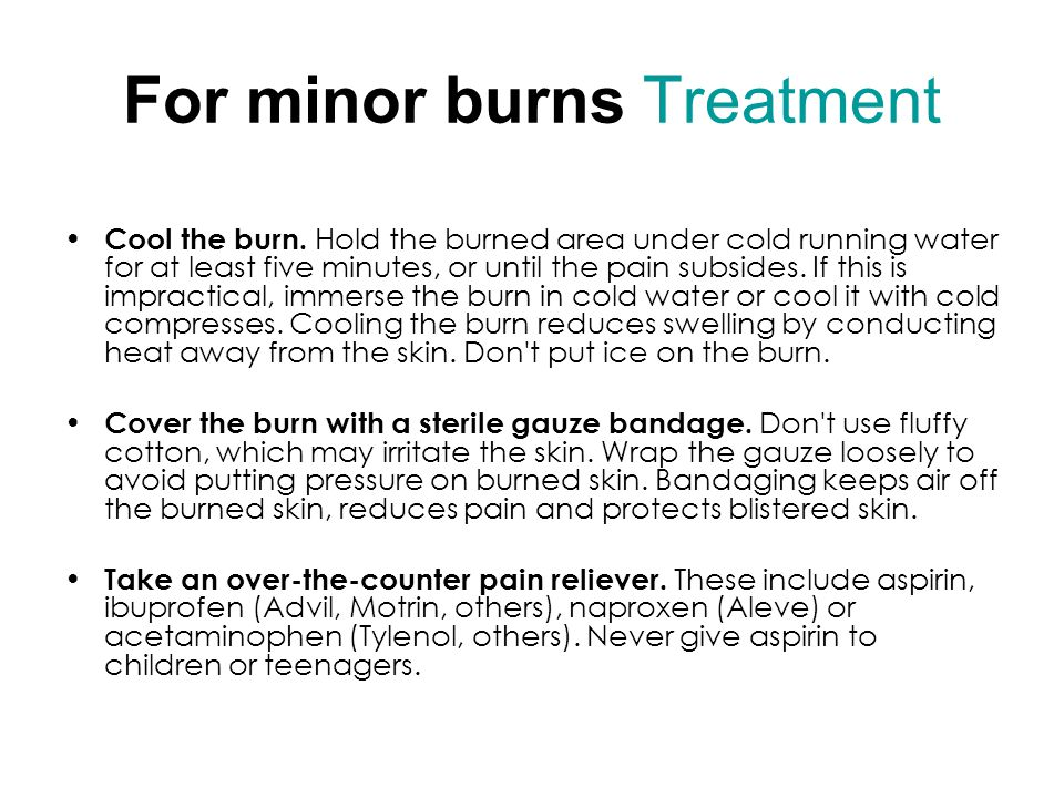 For minor burns Treatment Cool the burn.