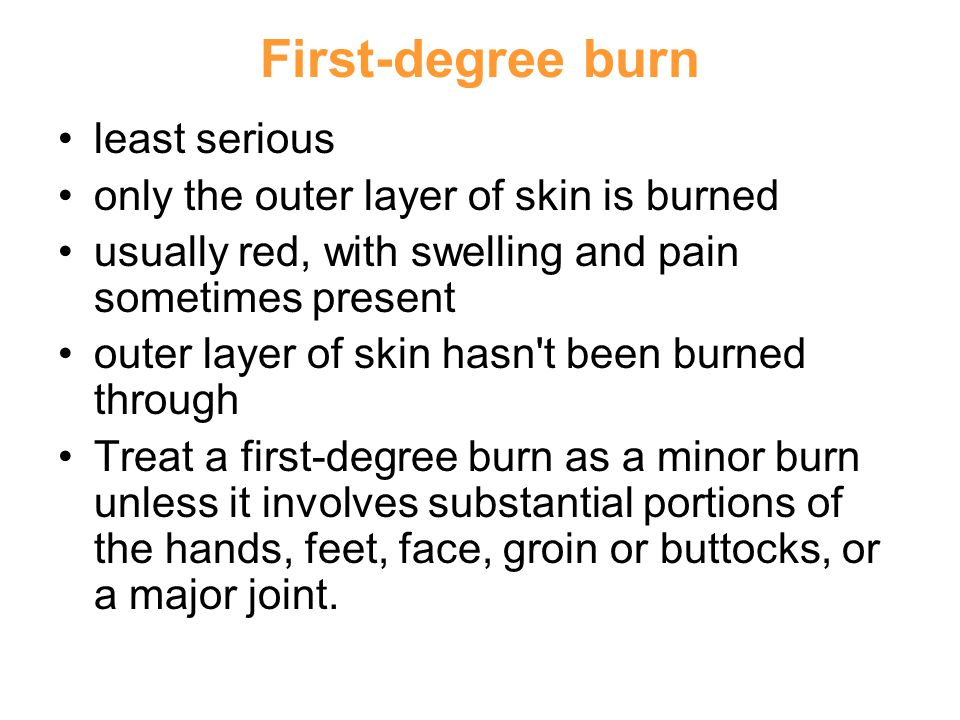 First-degree burn least serious only the outer layer of skin is burned usually red, with swelling and pain sometimes present outer layer of skin hasn t been burned through Treat a first-degree burn as a minor burn unless it involves substantial portions of the hands, feet, face, groin or buttocks, or a major joint.