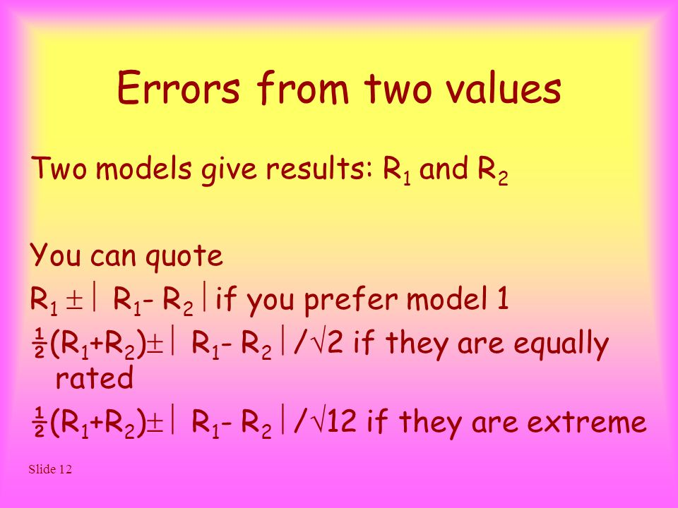 Slide 12 Errors from two values Two models give results: R 1 and R 2 You can quote R 1   R 1 - R 2  if you prefer model 1 ½(R 1 +R 2 )   R 1 - R 2  /  2 if they are equally rated ½(R 1 +R 2 )   R 1 - R 2  /  12 if they are extreme