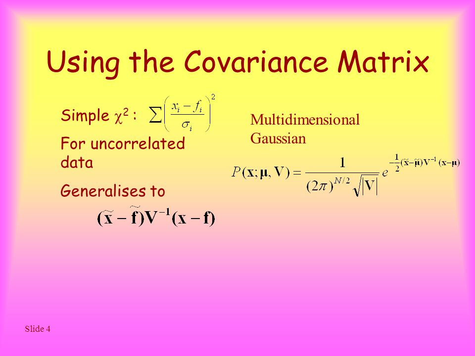 Slide 4 Using the Covariance Matrix Simple  2 : For uncorrelated data Generalises to Multidimensional Gaussian