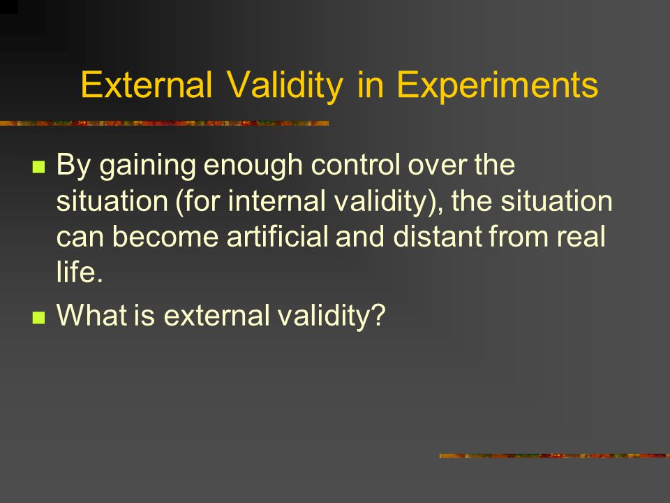 External Validity in Experiments By gaining enough control over the situation (for internal validity), the situation can become artificial and distant from real life.
