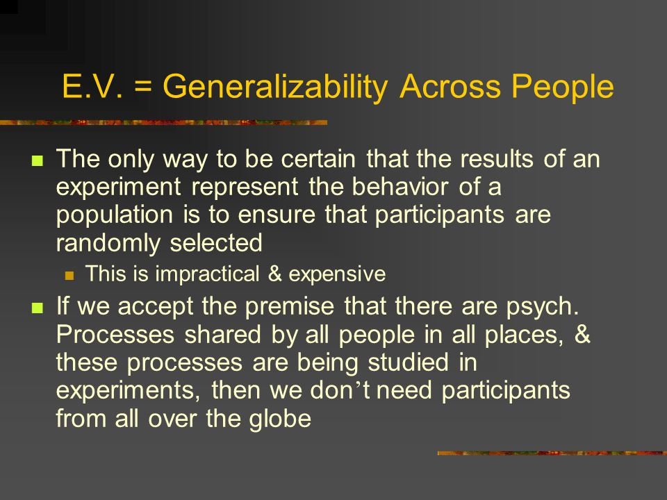 E.V. = Generalizability Across People The only way to be certain that the results of an experiment represent the behavior of a population is to ensure