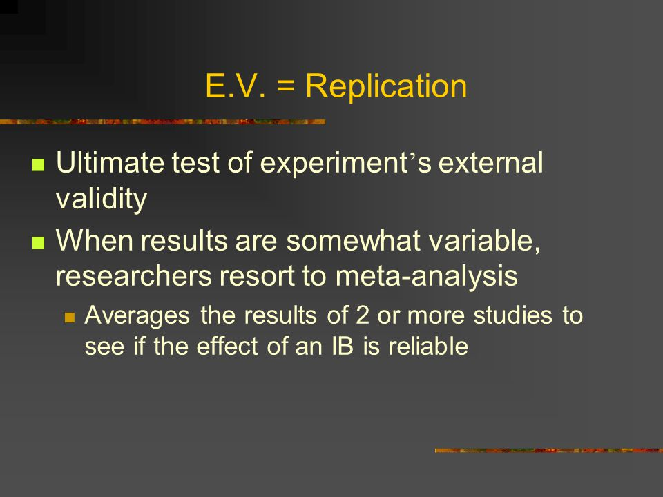 E.V. = Replication Ultimate test of experiment ' s external validity When results are somewhat variable, researchers resort to meta-analysis Averages