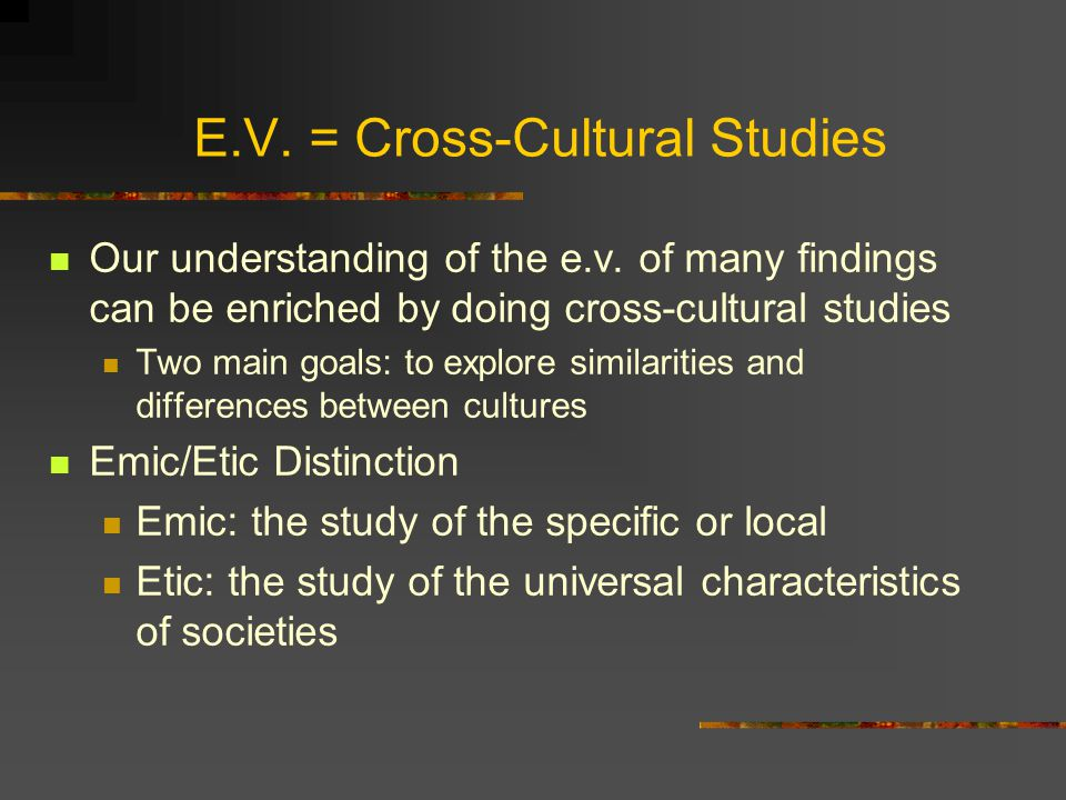 E.V. = Cross-Cultural Studies Our understanding of the e.v. of many findings can be enriched by doing cross-cultural studies Two main goals: to explor
