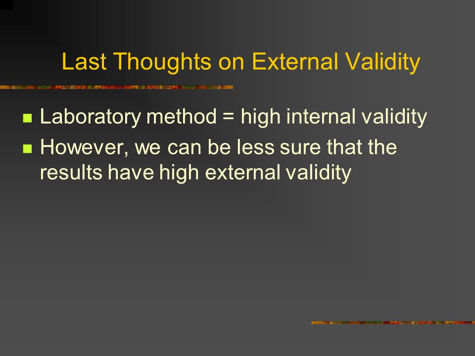 Last Thoughts on External Validity Laboratory method = high internal validity However, we can be less sure that the results have high external validity