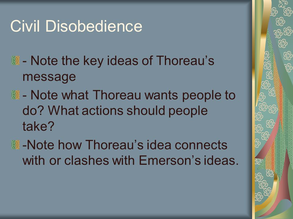 Civil Disobedience - Note the key ideas of Thoreau's message - Note what Thoreau wants people to do? What actions should people take? -Note how Thorea