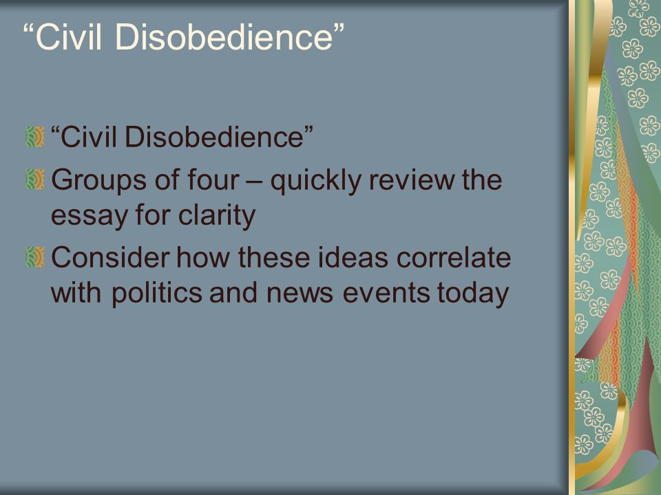 Civil Disobedience Groups of four – quickly review the essay for clarity Consider how these ideas correlate with politics and news events today