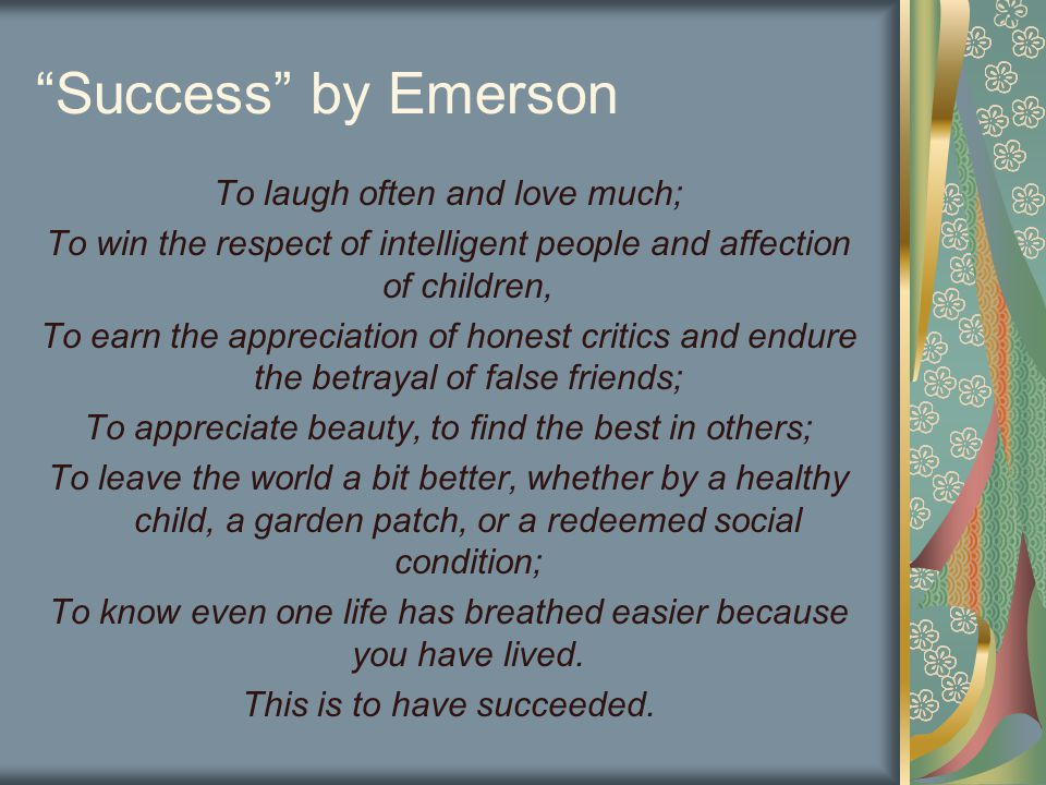 Success by Emerson To laugh often and love much; To win the respect of intelligent people and affection of children, To earn the appreciation of honest critics and endure the betrayal of false friends; To appreciate beauty, to find the best in others; To leave the world a bit better, whether by a healthy child, a garden patch, or a redeemed social condition; To know even one life has breathed easier because you have lived.
