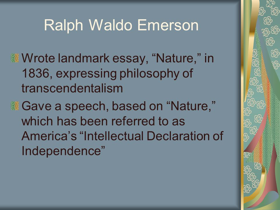 Ralph Waldo Emerson Wrote landmark essay, Nature, in 1836, expressing philosophy of transcendentalism Gave a speech, based on Nature, which has been referred to as America's Intellectual Declaration of Independence