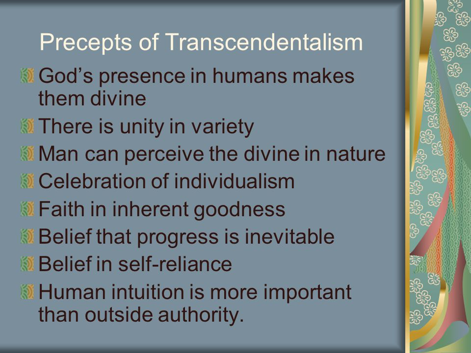 Precepts of Transcendentalism God's presence in humans makes them divine There is unity in variety Man can perceive the divine in nature Celebration of individualism Faith in inherent goodness Belief that progress is inevitable Belief in self-reliance Human intuition is more important than outside authority.