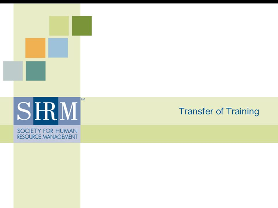 © SHRM 2008 22 Class 3: Stakeholder Support of Transfer In addition to understanding when and how transfer can be supported (as we did in the second class), we now will consider who plays a critical role to ensure that transfer takes place through the training experience.