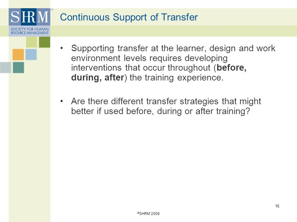 © SHRM 2008 16 Continuous Support of Transfer Supporting transfer at the learner, design and work environment levels requires developing interventions