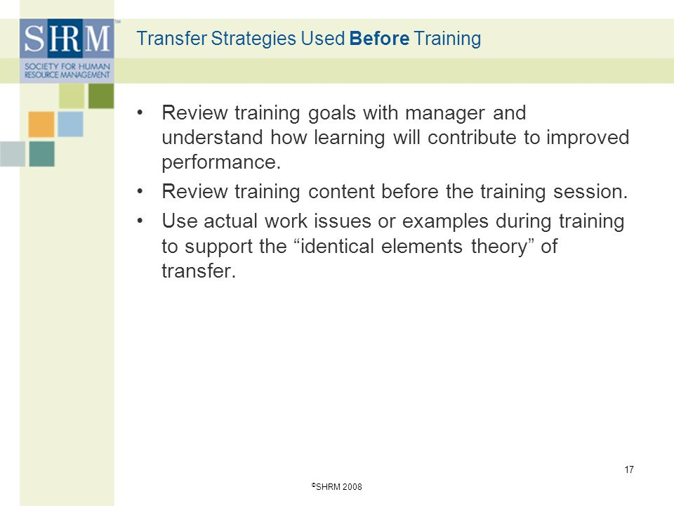 © SHRM 2008 17 Transfer Strategies Used Before Training Review training goals with manager and understand how learning will contribute to improved per