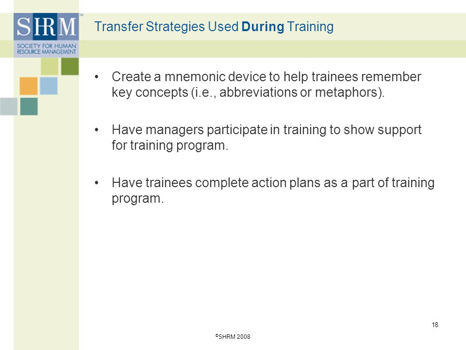 © SHRM 2008 18 Transfer Strategies Used During Training Create a mnemonic device to help trainees remember key concepts (i.e., abbreviations or metaph