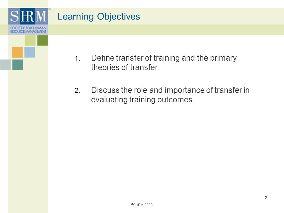 © SHRM 2008 13 Training Design The development of specific learning goals, the use of adult learning principles in the design and facilitation of training and the use of instructional media that support both near and far transfer.